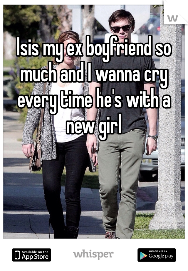 Isis my ex boyfriend so much and I wanna cry every time he's with a new girl