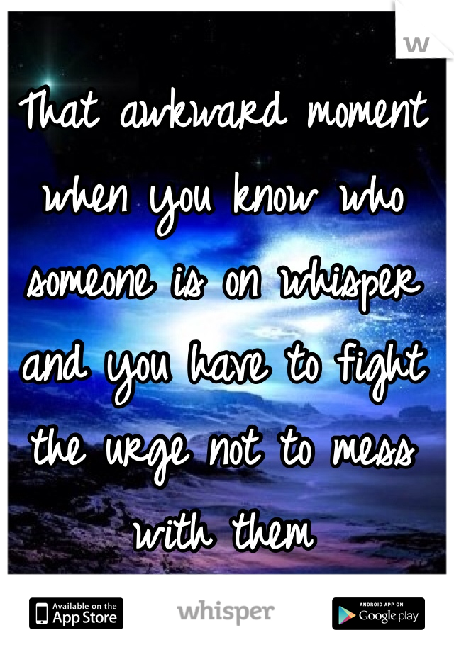 That awkward moment when you know who someone is on whisper and you have to fight the urge not to mess with them
