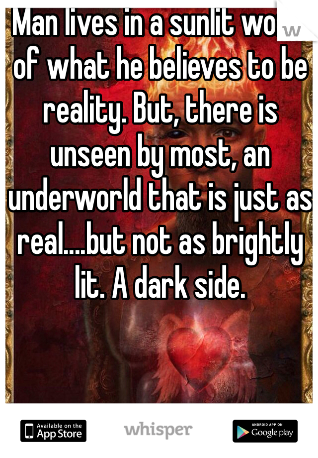 Man lives in a sunlit world of what he believes to be reality. But, there is unseen by most, an underworld that is just as real....but not as brightly lit. A dark side.