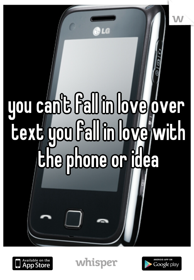 you can't fall in love over text you fall in love with the phone or idea