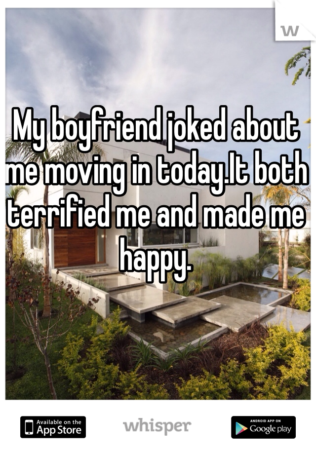 My boyfriend joked about me moving in today.It both terrified me and made me happy.