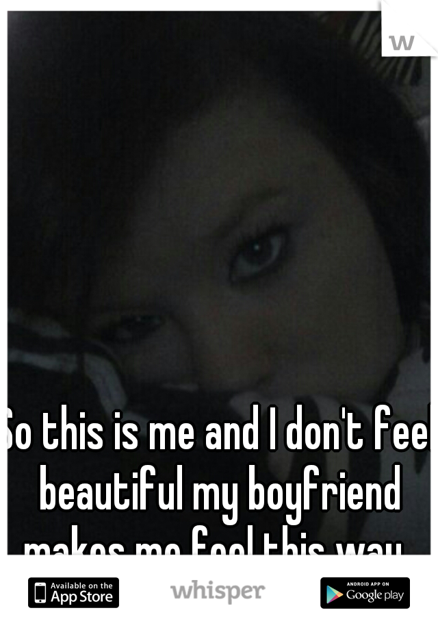 So this is me and I don't feel beautiful my boyfriend makes me feel this way..