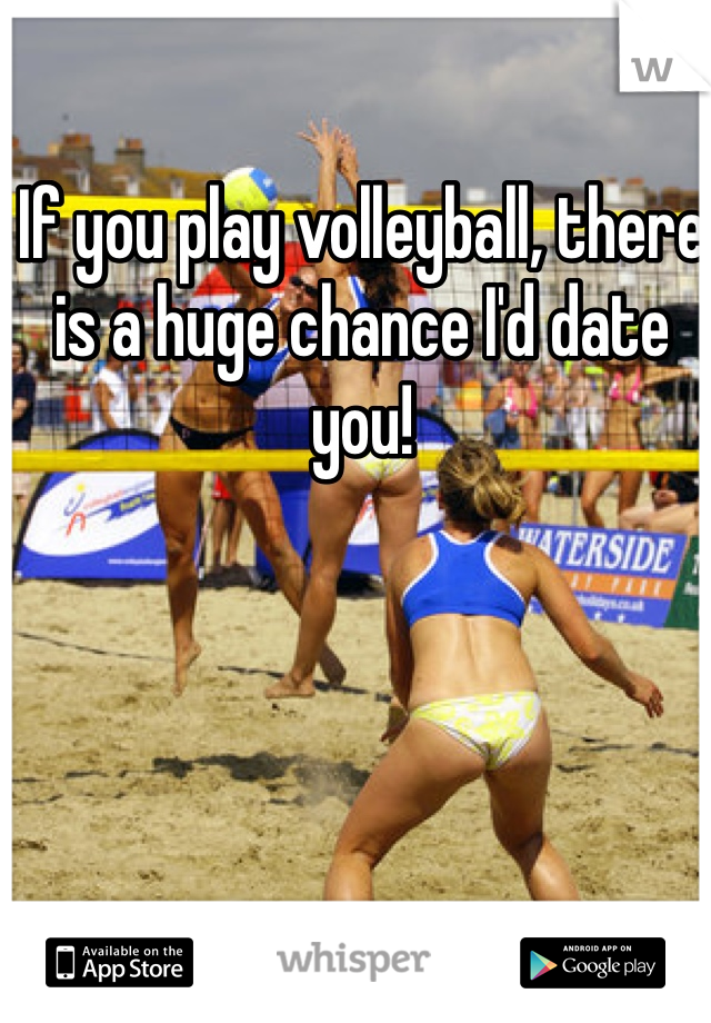 If you play volleyball, there is a huge chance I'd date you!