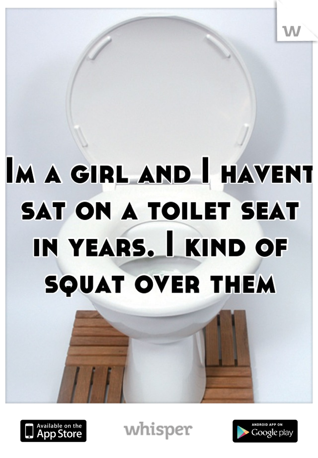 Im a girl and I havent sat on a toilet seat in years. I kind of squat over them