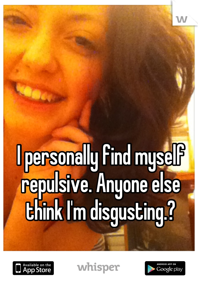 I personally find myself repulsive. Anyone else think I'm disgusting.?