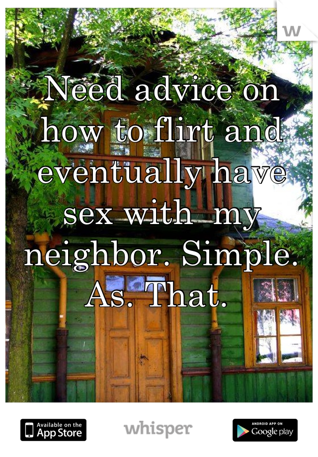 Need advice on how to flirt and eventually have sex with  my neighbor. Simple. As. That.