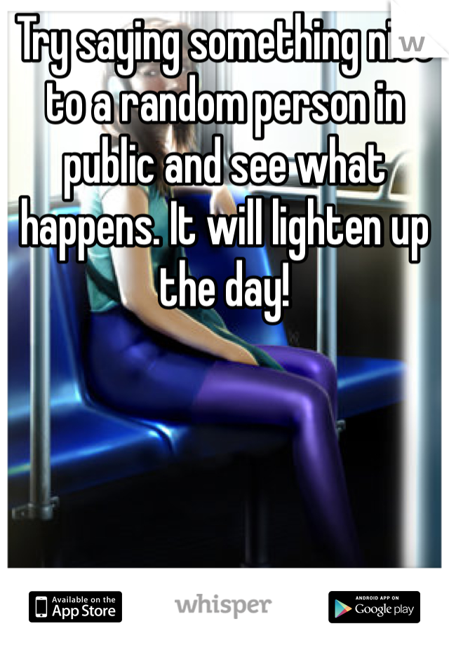 Try saying something nice to a random person in public and see what happens. It will lighten up the day!