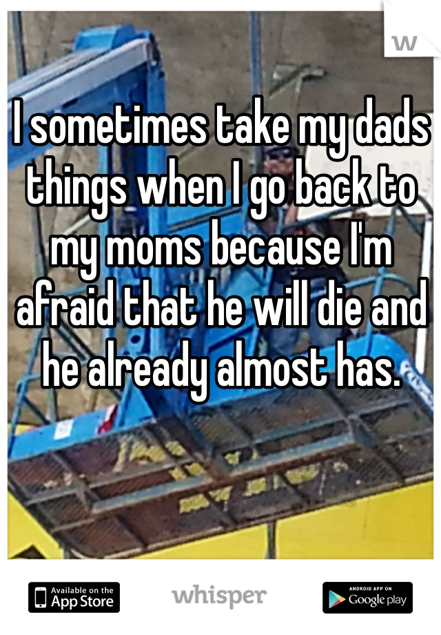 I sometimes take my dads things when I go back to my moms because I'm afraid that he will die and he already almost has.