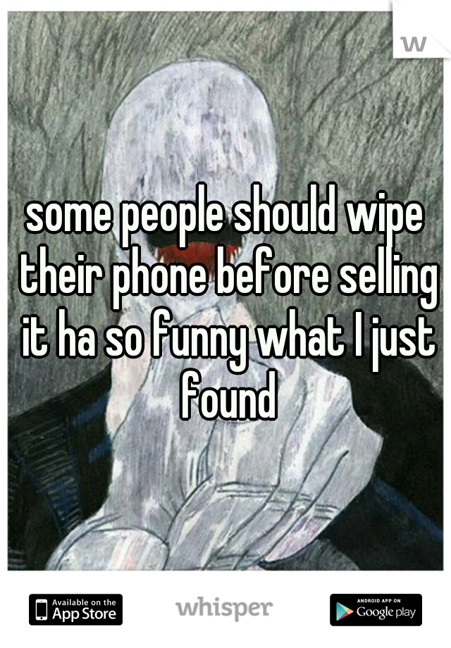 some people should wipe their phone before selling it ha so funny what I just found