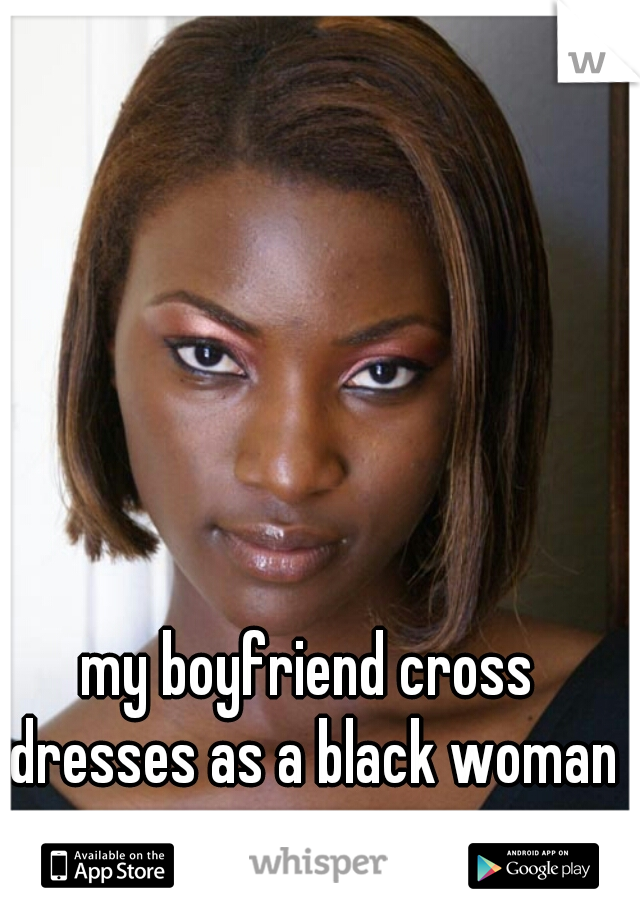 my boyfriend cross dresses as a black woman