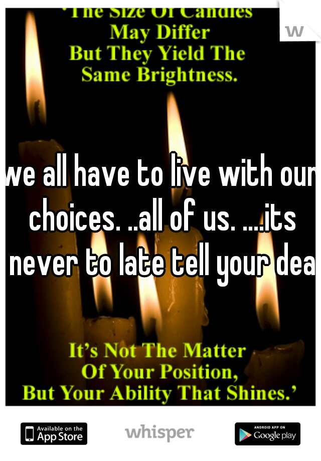 we all have to live with our choices. ..all of us. ....its never to late tell your dead