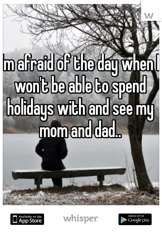 I'm afraid of the day when I won't be able to spend holidays with and see my mom and dad..