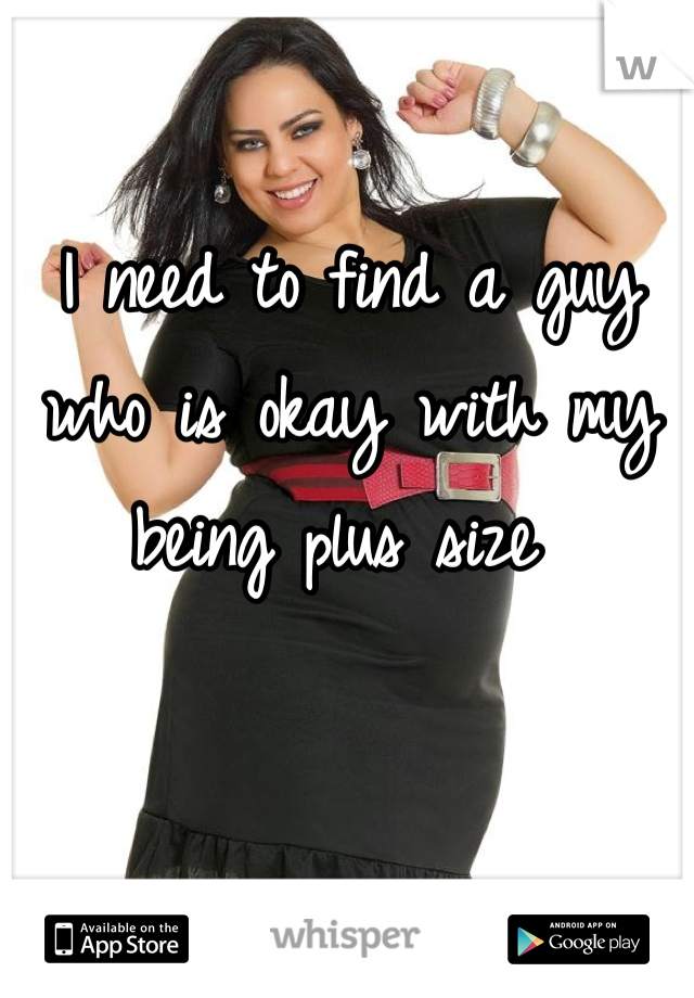 I need to find a guy who is okay with my being plus size