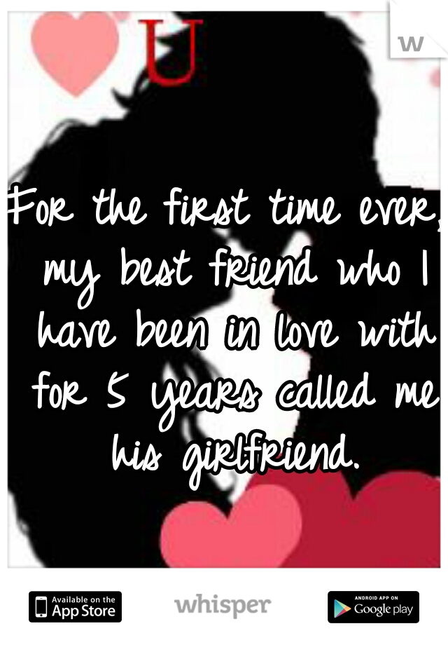 For the first time ever, my best friend who I have been in love with for 5 years called me his girlfriend.