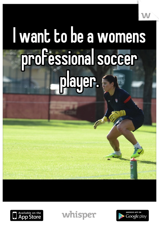 I want to be a womens professional soccer player.