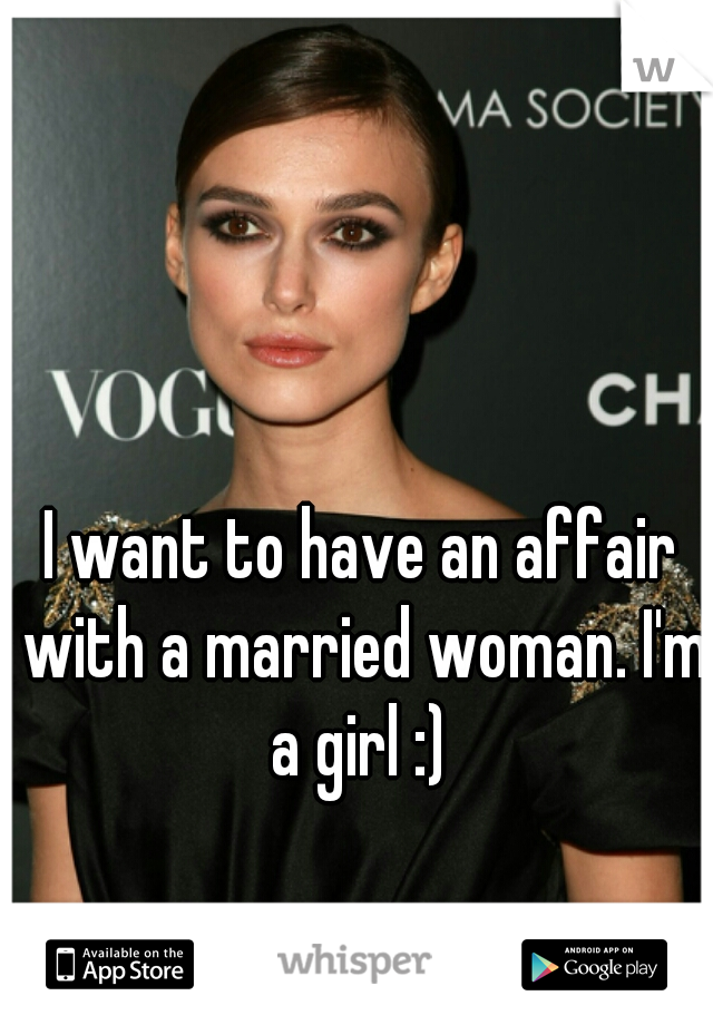 I want to have an affair with a married woman. I'm a girl :)