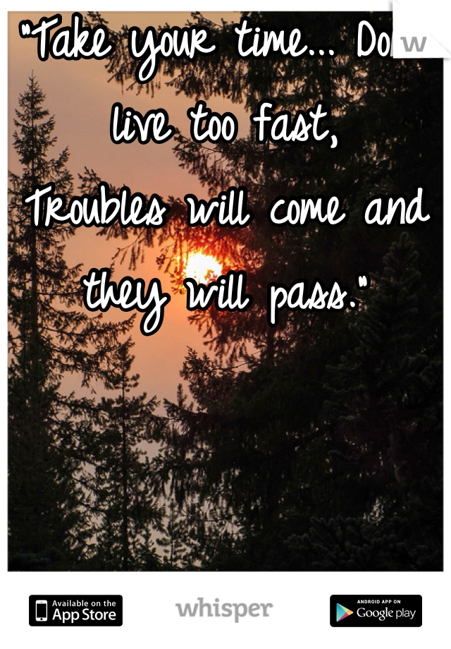 """""""Take your time... Don't live too fast, Troubles will come and they will pass."""""""