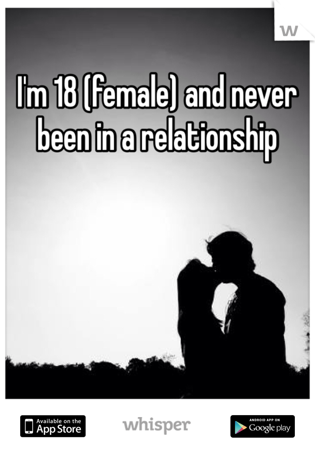 I'm 18 (female) and never been in a relationship