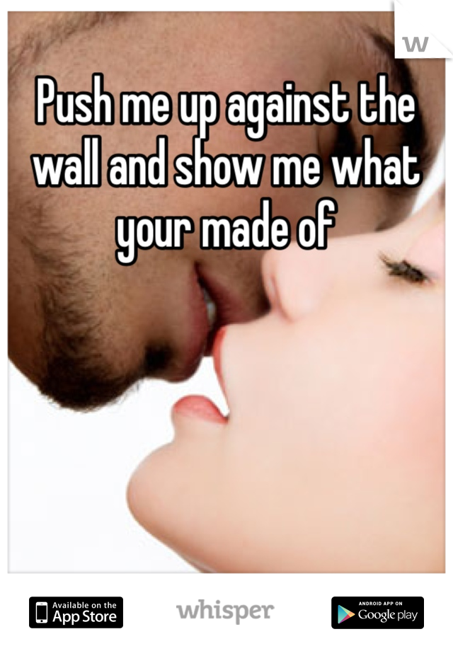 Push me up against the wall and show me what your made of