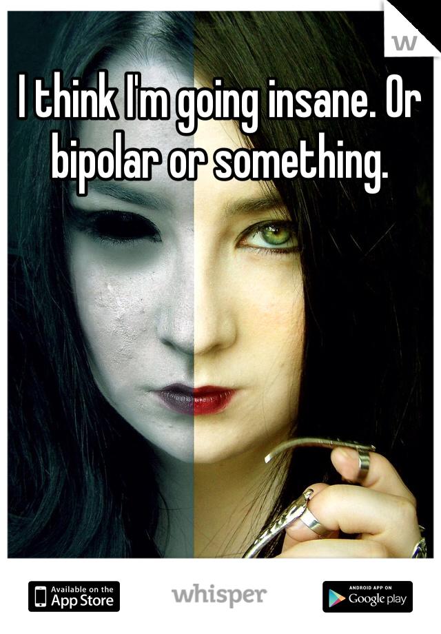 I think I'm going insane. Or bipolar or something.