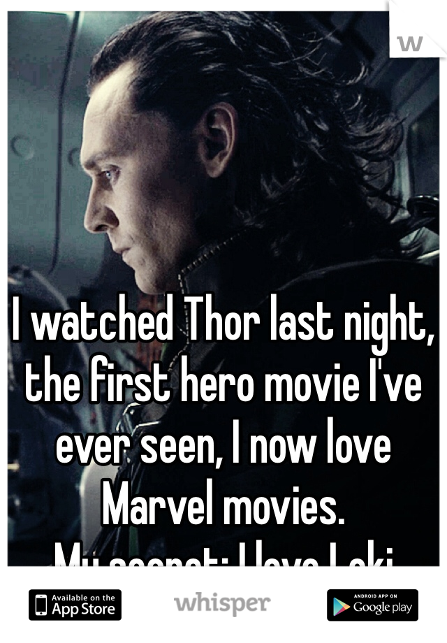 I watched Thor last night, the first hero movie I've ever seen, I now love Marvel movies. My secret: I love Loki