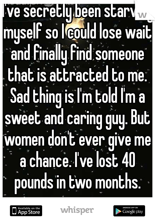 I've secretly been starving myself so I could lose wait and finally find someone that is attracted to me. Sad thing is I'm told I'm a sweet and caring guy. But women don't ever give me a chance. I've lost 40 pounds in two months.