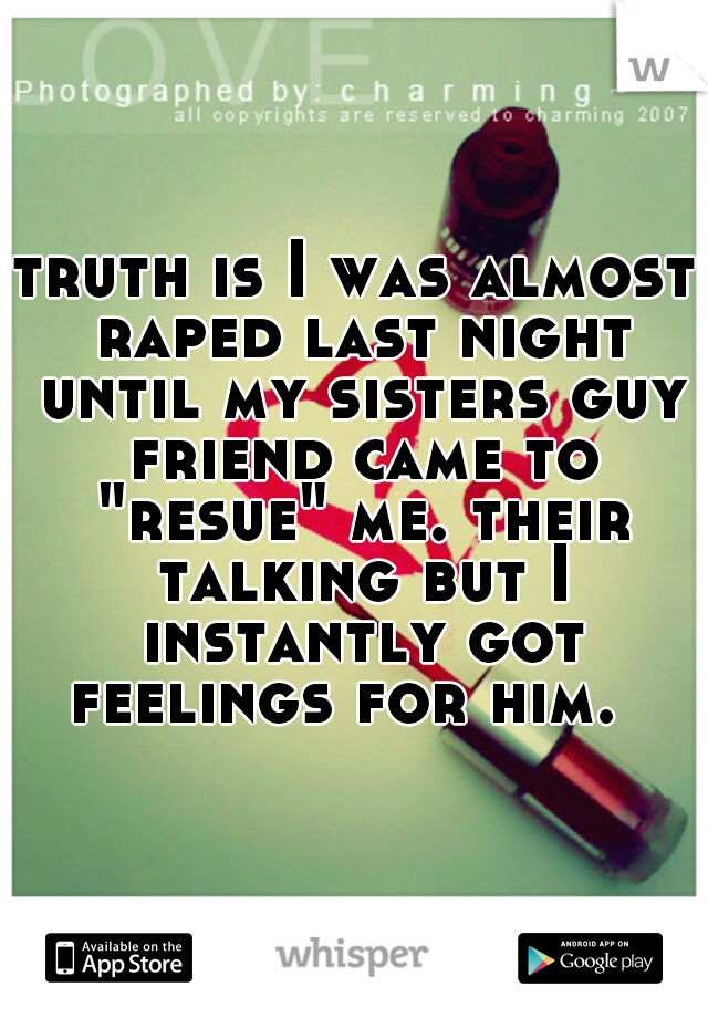 """truth is I was almost raped last night until my sisters guy friend came to """"resue"""" me. their talking but I instantly got feelings for him."""