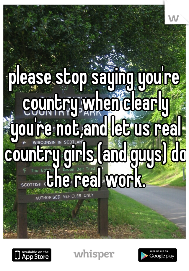 please stop saying you're country when clearly you're not,and let us real country girls (and guys) do the real work.