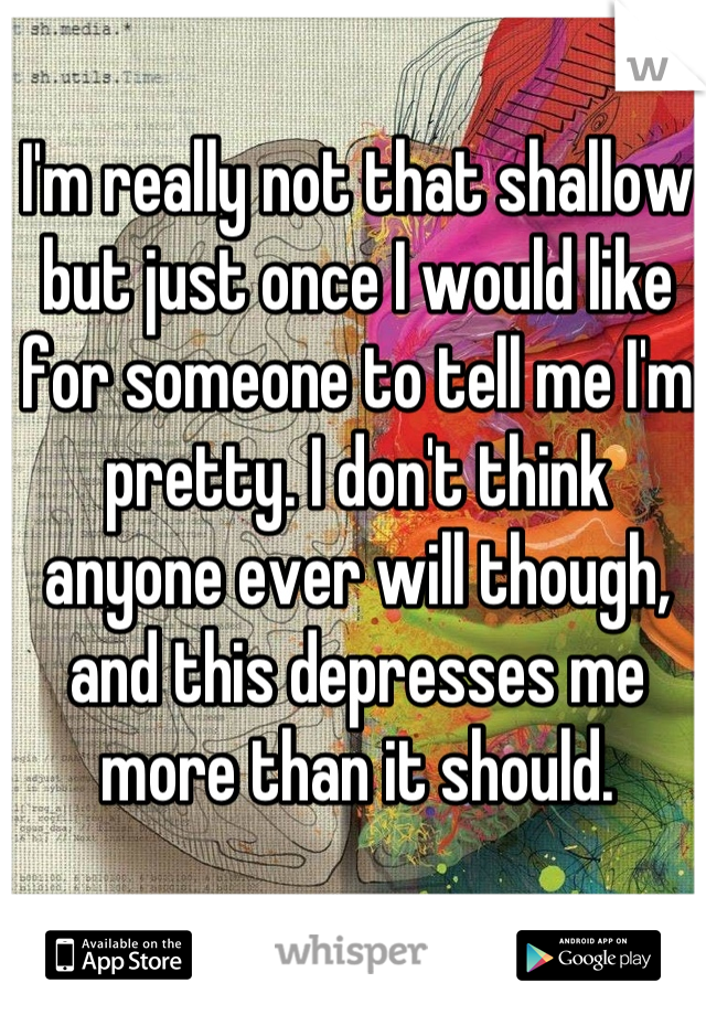 I'm really not that shallow but just once I would like for someone to tell me I'm pretty. I don't think anyone ever will though, and this depresses me more than it should.