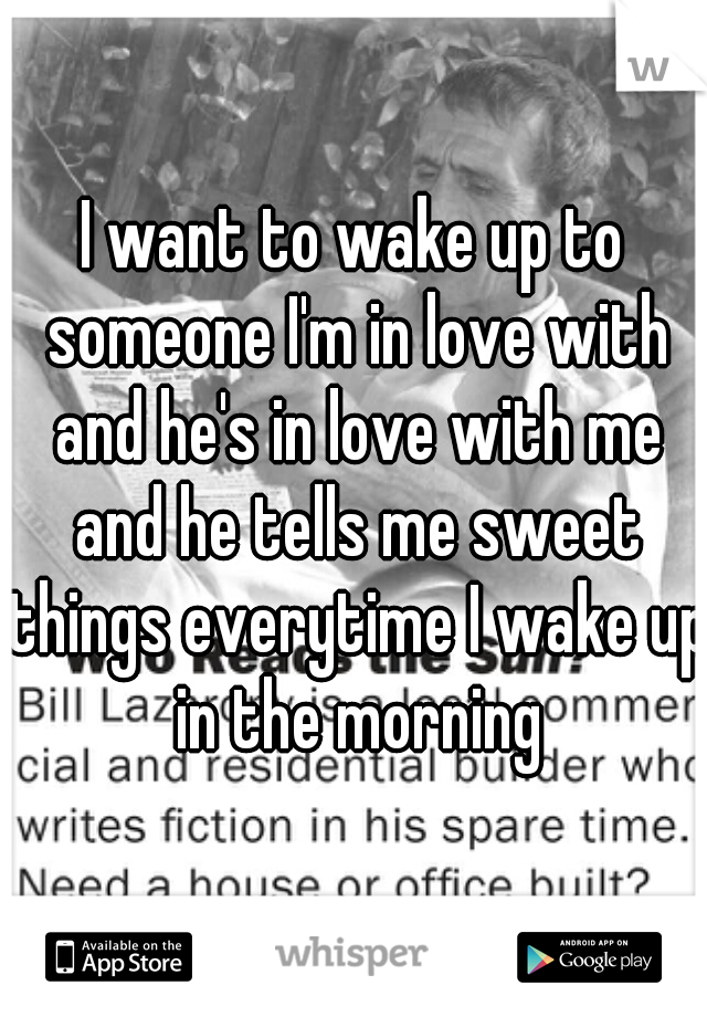 I want to wake up to someone I'm in love with and he's in love with me and he tells me sweet things everytime I wake up in the morning