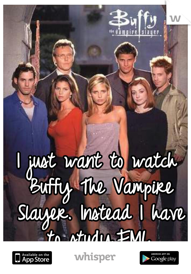 I just want to watch Buffy The Vampire Slayer. Instead I have to study.FML.