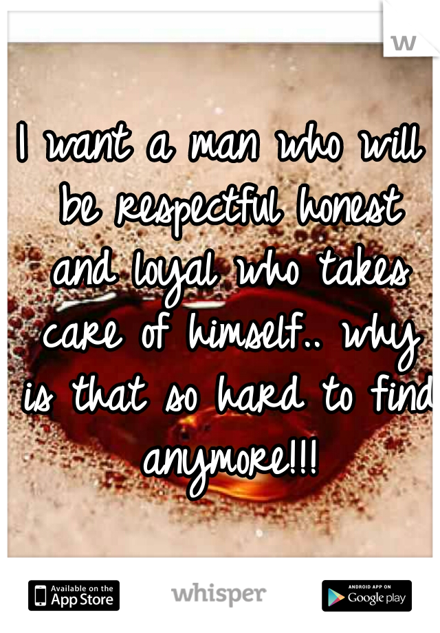 I want a man who will be respectful honest and loyal who takes care of himself.. why is that so hard to find anymore!!!