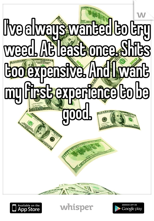 I've always wanted to try weed. At least once. Shits too expensive. And I want my first experience to be good.