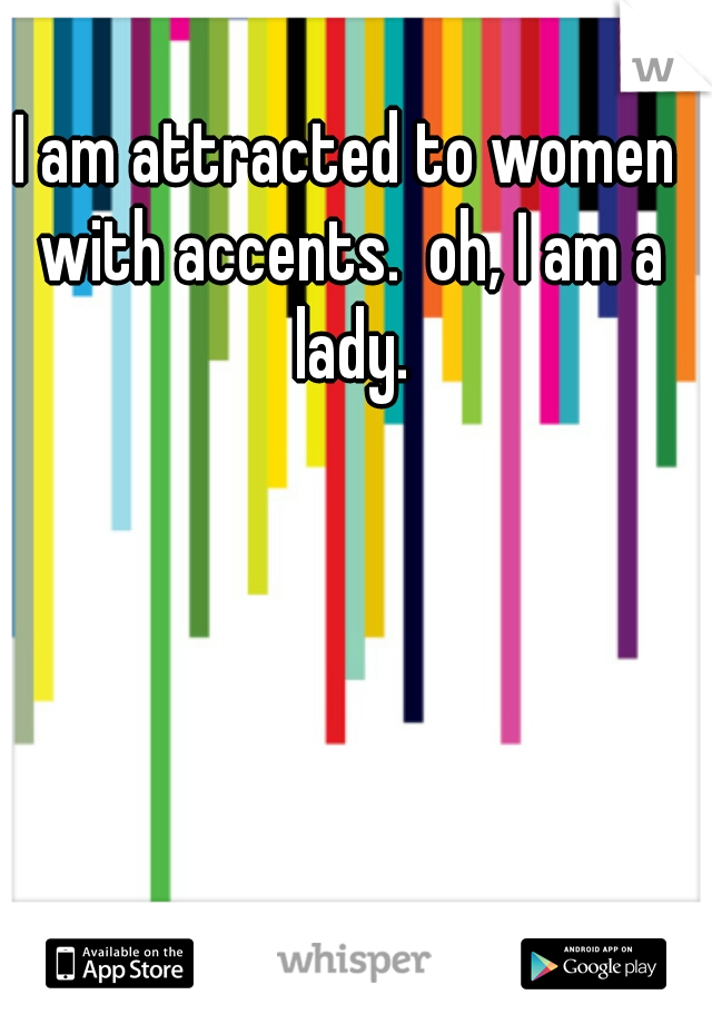 I am attracted to women with accents.  oh, I am a lady.