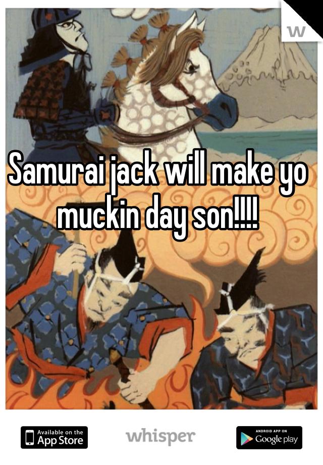 Samurai jack will make yo muckin day son!!!!