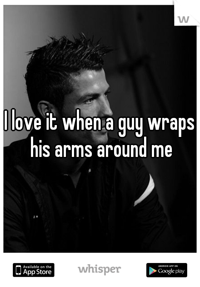 I love it when a guy wraps his arms around me