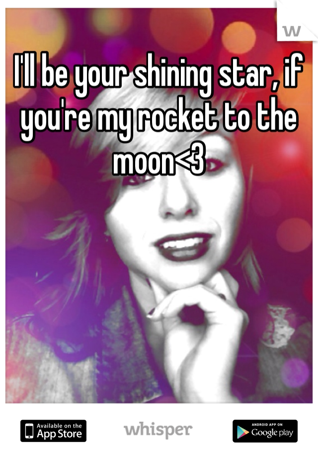 I'll be your shining star, if you're my rocket to the moon<3