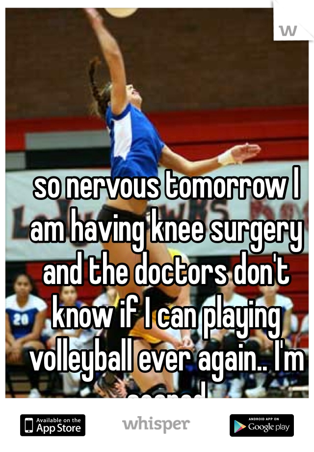 so nervous tomorrow I am having knee surgery and the doctors don't know if I can playing volleyball ever again.. I'm scared