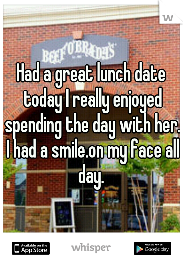 Had a great lunch date today I really enjoyed spending the day with her. I had a smile.on my face all day.