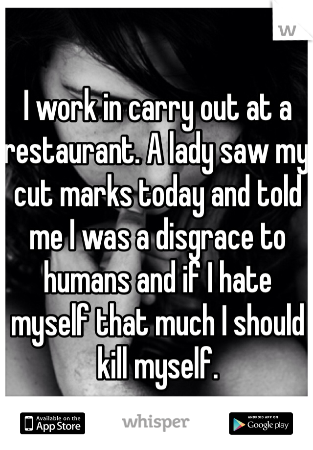I work in carry out at a restaurant. A lady saw my cut marks today and told me I was a disgrace to humans and if I hate myself that much I should kill myself.