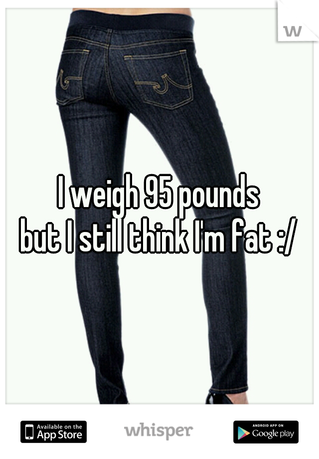 I weigh 95 pounds  but I still think I'm fat :/