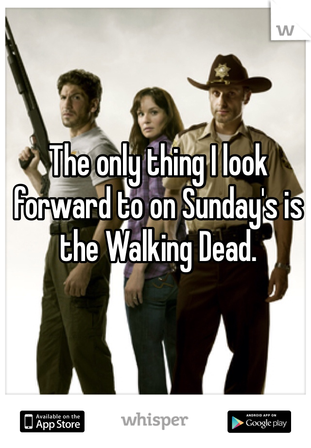 The only thing I look forward to on Sunday's is the Walking Dead.