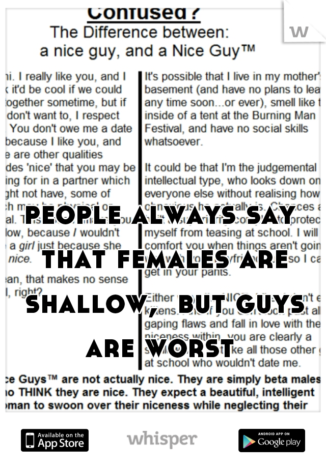people always say that females are shallow,  but guys are worst