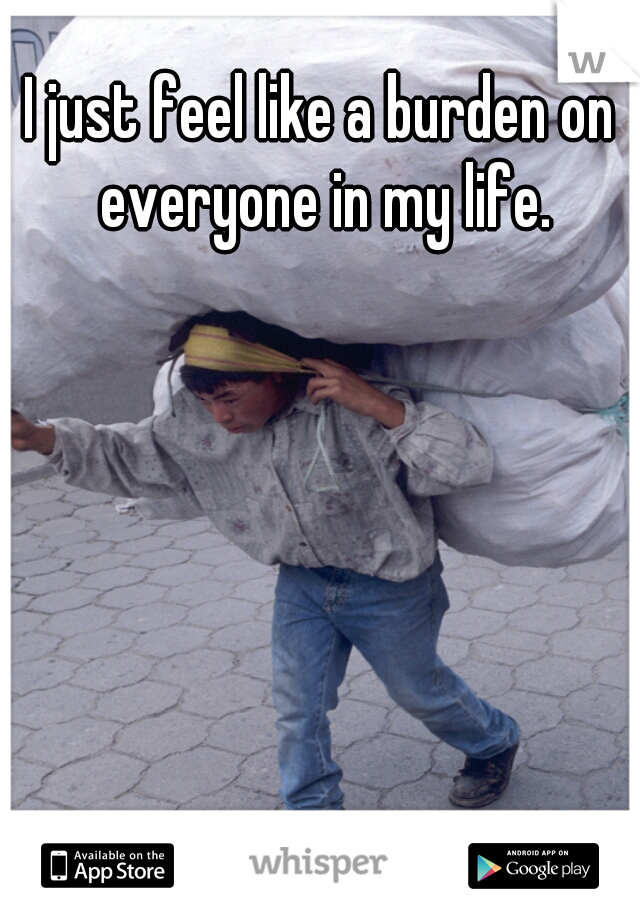 I just feel like a burden on everyone in my life.