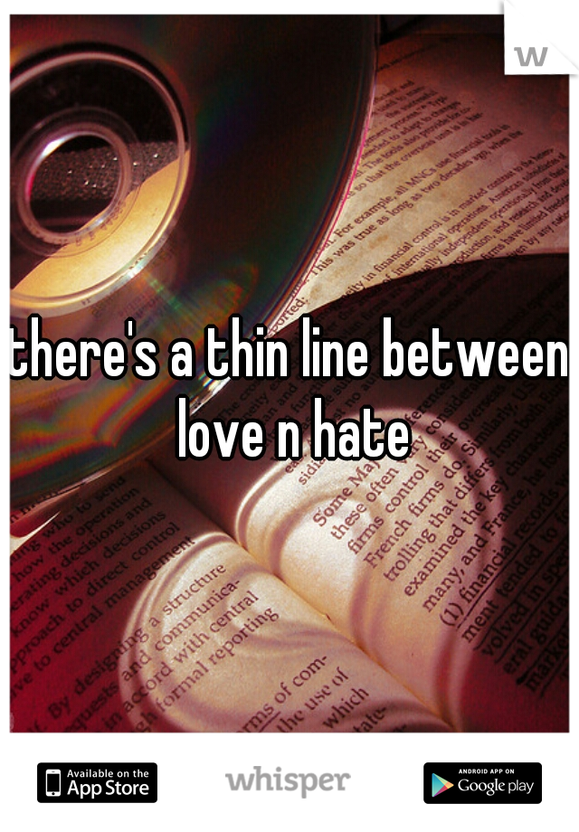 there's a thin line between love n hate