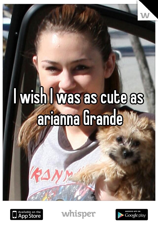 I wish I was as cute as arianna Grande