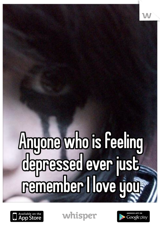 Anyone who is feeling depressed ever just remember I love you