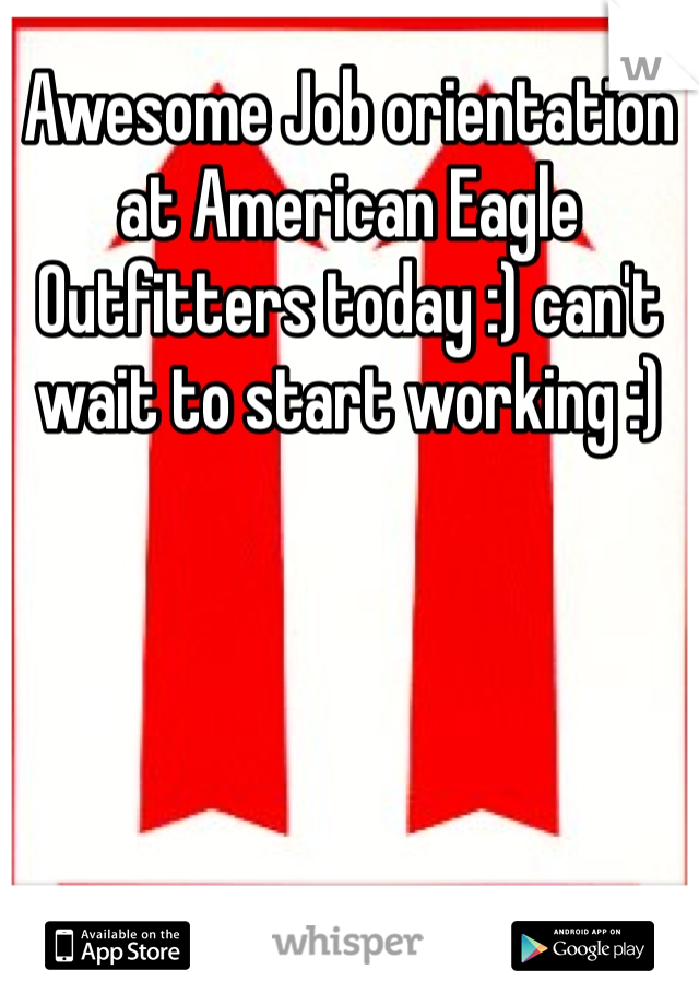 Awesome Job orientation at American Eagle Outfitters today :) can't wait to start working :)