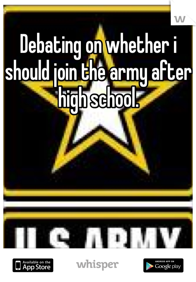 Debating on whether i should join the army after high school.