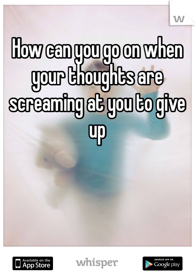 How can you go on when your thoughts are screaming at you to give up